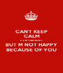 CAN'T KEEP CALM IT'S M Y BIRTHDAY BUT M NOT HAPPY BECAUSE OF YOU - Personalised Poster A1 size