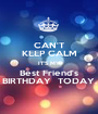 CAN'T KEEP CALM IT'S MY Best Friend's BIRTHDAY  TODAY. - Personalised Poster A1 size