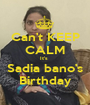 Can't KEEP CALM It's  Sadia bano's Birthday - Personalised Poster A1 size
