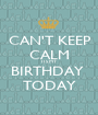 CAN'T KEEP CALM ITS MY BIRTHDAY  TODAY - Personalised Poster A1 size