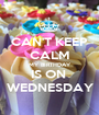 CAN'T KEEP CALM MY BIRTHDAY IS ON  WEDNESDAY - Personalised Poster A1 size