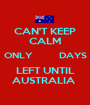 CAN'T KEEP CALM ONLY         DAYS LEFT UNTIL AUSTRALIA  - Personalised Poster A1 size