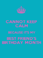 CANNOT KEEP CALM BECAUSE IT'S MY BEST FRIEND'S BIRTHDAY MONTH - Personalised Poster A1 size