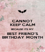 CANNOT KEEP CALM BECAUSE ITS MY BEST FRIEND'S BIRTHDAY MONTH - Personalised Poster A1 size