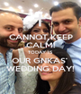 CANNOT KEEP CALM! TODAY IS OUR GNKAS'  WEDDING DAY! - Personalised Poster A1 size
