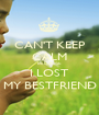 CAN'T KEEP CALM BECAUSE I LOST MY BESTFRIEND - Personalised Poster A1 size