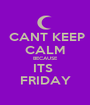CANT KEEP CALM BECAUSE ITS  FRIDAY - Personalised Poster A1 size