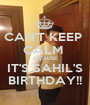 CAN'T KEEP  CALM  BECAUSE IT'S SAHIL'S BIRTHDAY!! - Personalised Poster A1 size