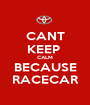 CANT KEEP  CALM BECAUSE RACECAR - Personalised Poster A1 size
