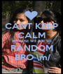 CANT KEEP CALM BECAUSE WE ARE SO RANDOM  BRO \m/ - Personalised Poster A1 size