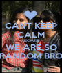 CANT KEEP CALM BECAUSE WE ARE SO RANDOM BRO - Personalised Poster A1 size