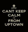 CANT KEEP CALM I'M FROM UPTOWN - Personalised Poster A1 size