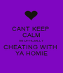 CANT KEEP  CALM I'M OFFICIALLY  CHEATING WITH  YA HOMIE - Personalised Poster A1 size
