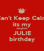 Can't Keep Calm its my daughter JULIE birthday - Personalised Poster A1 size