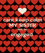 cant keep calm MY SISTER Will be engaged   - Personalised Poster A1 size