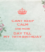 CANT KEEP CALM ONE MORE DAY TILL MY  19TH BIRTHDAY - Personalised Poster A1 size