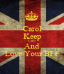 Carol Keep Calm And Love Your BFF - Personalised Poster A1 size