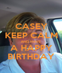 CASEY KEEP CALM AND HAVE A HAPPY BIRTHDAY - Personalised Poster A1 size
