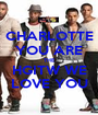 CHARLOTTE YOU ARE THE HGITW WE LOVE YOU - Personalised Poster A1 size