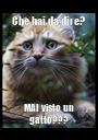 Che hai da dire? MAI visto un gatto??? - Personalised Poster A1 size