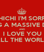 CHICHI I'M SORRY FOR BEING A MASSIVE DICKHEAD AND I LOVE YOU ALL THE WORLD - Personalised Poster A1 size
