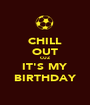 CHILL OUT CUZ IT'S MY BIRTHDAY - Personalised Poster A1 size