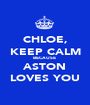 CHLOE, KEEP CALM BECAUSE  ASTON LOVES YOU - Personalised Poster A1 size