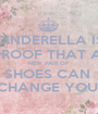 CINDERELLA IS PROOF THAT A  NEW PAIR OF  SHOES CAN  CHANGE YOU! - Personalised Poster A1 size