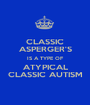 CLASSIC ASPERGER'S IS A TYPE OF ATYPICAL CLASSIC AUTISM - Personalised Poster A1 size