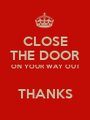 CLOSE THE DOOR ON YOUR WAY OUT  THANKS - Personalised Poster A1 size