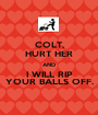 COLT, HURT HER AND I WILL RIP YOUR BALLS OFF. - Personalised Poster A1 size