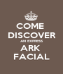 COME  DISCOVER AN EXPRESS ARK  FACIAL - Personalised Poster A1 size