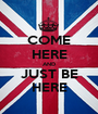 COME HERE AND JUST BE HERE - Personalised Poster A1 size