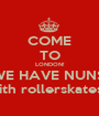 COME TO LONDON! WE HAVE NUNS! with rollerskates... - Personalised Poster A1 size