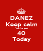 DANEZ Keep calm You're just 40 Today - Personalised Poster A1 size