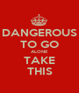 DANGEROUS TO GO ALONE TAKE THIS - Personalised Poster A1 size