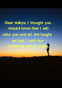 Dear Aditya, I thought you  should know that I will miss you and all the laughs  we had. I wish our  friendship wasn't fading. - Personalised Poster A1 size