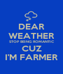 DEAR WEATHER STOP BEING ROMANTIC CUZ I'M FARMER - Personalised Poster A1 size