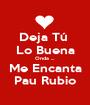 Deja Tú  Lo Buena Onda ... Me Encanta Pau Rubio - Personalised Poster A1 size