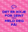 DET ER IKKJE FOR SEINT ENNO MELD DEG PÅ! - Personalised Poster A1 size