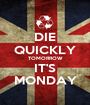 DIE QUICKLY TOMORROW IT'S MONDAY - Personalised Poster A1 size