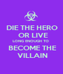 DIE THE HERO   OR LIVE  LONG ENOUGH TO   BECOME THE  VILLAIN - Personalised Poster A1 size