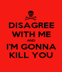 DISAGREE WITH ME AND I'M GONNA KILL YOU - Personalised Poster A1 size