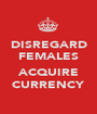 DISREGARD FEMALES  ACQUIRE CURRENCY - Personalised Poster A1 size