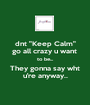 "dnt ""Keep Calm"" go all crazy u want  to be... They gonna say wht u're anyway.. - Personalised Poster A1 size"
