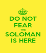DO NOT FEAR THE SOLOMAN IS HERE - Personalised Poster A1 size