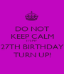 DO NOT KEEP CALM IT'S MY 27TH BIRTHDAY TURN UP! - Personalised Poster A1 size