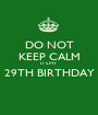 DO NOT KEEP CALM IT'S MY 29TH BIRTHDAY  - Personalised Poster A1 size