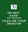 DO NOT  SAVE  ANY IMPORTANT FILES ON YOUR DESKTOP - Personalised Poster A1 size