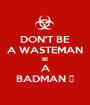 DON'T BE A WASTEMAN BE A BADMAN 🔫 - Personalised Poster A1 size